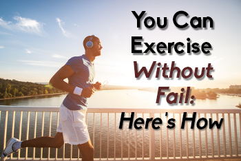 You Can Exercise Without Fail – Here's How